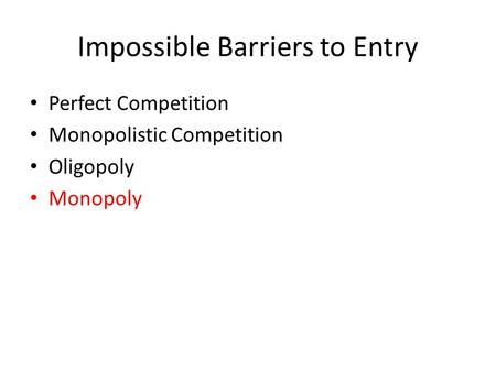 Impossible Barriers to Entry Perfect Competition Monopolistic Competition Oligopoly Monopoly.
