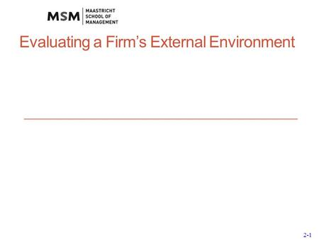 2-1 Evaluating a Firm's External Environment. 2-2 Why External Analysis? External analysis allows firms to: discover threats and opportunities see if.