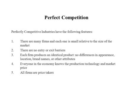 Perfect Competition Perfectly Competitive Industries have the following features: 1.There are many firms and each one is small relative to the size of.