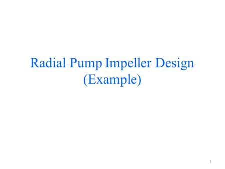 Radial Pump Impeller Design (Example) 1. Design a rotor(impeller) of a radial water pump for the following given values Q = 300 m 3 /h (0.0833 m 3 /s)
