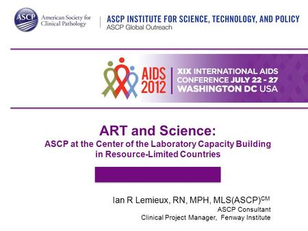 ART and Science: ASCP at the Center of the Laboratory Capacity Building in Resource-Limited Countries Ian R Lemieux, RN, MPH, MLS(ASCP) CM ASCP Consultant.