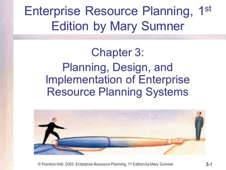 © Prentice Hall, 2005: Enterprise Resource Planning, 1 st Edition by Mary Sumner 3-1 Enterprise Resource Planning, 1 st Edition by Mary Sumner Chapter.