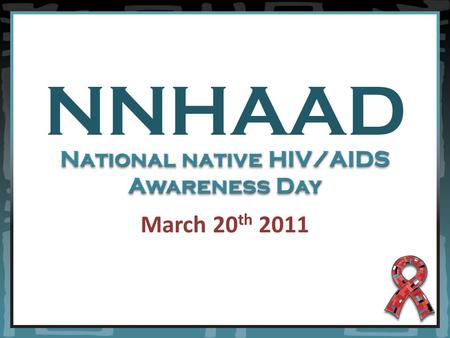 NNHAAD March 20 th 2011 National native HIV/AIDS Awareness Day.