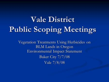 Vale District Public Scoping Meetings Vegetation Treatments Using Herbicides on BLM Lands in Oregon Environmental Impact Statement Baker City 7/7/08 Vale.