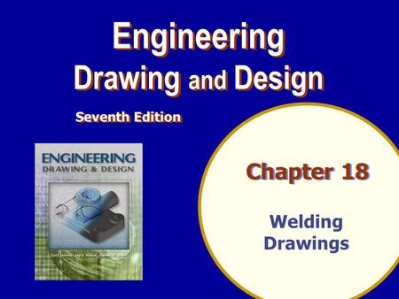 Chapter 18 Welding Drawings Engineering Drawing and Design Engineering Drawing and Design Seventh Edition.