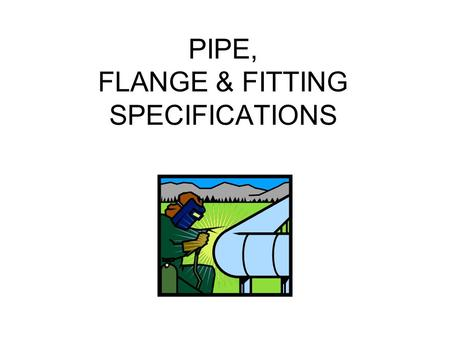 PIPE, FLANGE & FITTING SPECIFICATIONS. ALL METAL PIPE IS TO BE MADE OF A LONG HOLE, SURROUNDED BY METAL CONCENTRIC WITH THE HOLE. ALL PIPE IS TO BE HOLLOW.