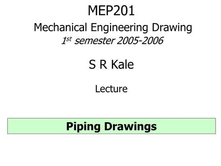 MEP201 Mechanical Engineering Drawing 1 st semester 2005-2006 S R Kale Lecture Piping Drawings.