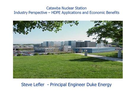 Catawba Nuclear Station Industry Perspective – HDPE Applications and Economic Benefits Steve Lefler - Principal Engineer Duke Energy.