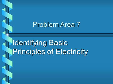 Problem Area 7 Identifying Basic Principles of Electricity.