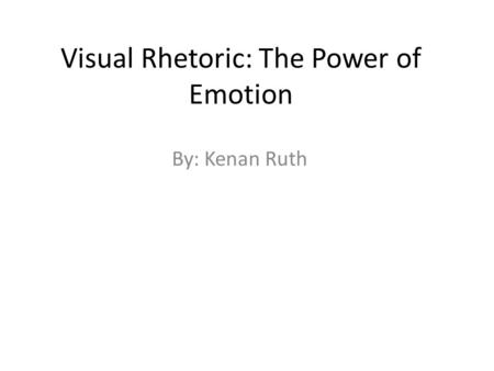 Visual Rhetoric: The Power of Emotion By: Kenan Ruth.