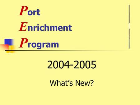 P ort E nrichment P rogram 2004-2005 What's New?.