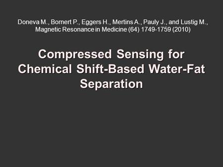 Compressed Sensing for Chemical Shift-Based Water-Fat Separation Doneva M., Bornert P., Eggers H., Mertins A., Pauly J., and Lustig M., Magnetic Resonance.