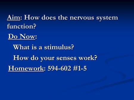 Aim: How does the nervous system function? Do Now: What is a stimulus? How do your senses work? Homework: 594-602 #1-5.
