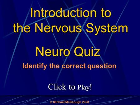 Click to Play ! Neuro Quiz  Michael McKeough 2008 Identify the correct question Introduction to the Nervous System.