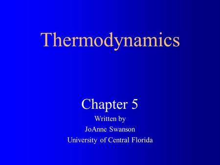 Chapter 5 Written by JoAnne Swanson University of Central Florida Thermodynamics.