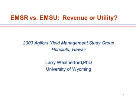 1 EMSR vs. EMSU: Revenue or Utility? 2003 Agifors Yield Management Study Group Honolulu, Hawaii Larry Weatherford,PhD University of Wyoming.