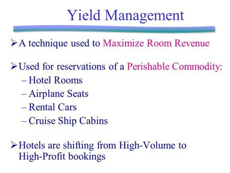 Yield Management  A technique used to Maximize Room Revenue  Used for reservations of a Perishable Commodity: –Hotel Rooms –Airplane Seats –Rental Cars.