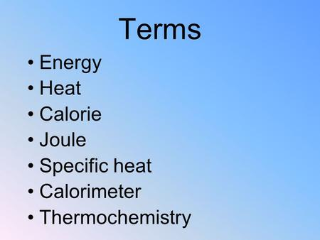 Terms Energy Heat Calorie Joule Specific heat Calorimeter Thermochemistry.