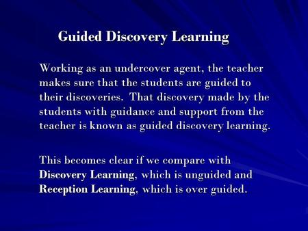Guided Discovery Learning Working as an undercover agent, the teacher makes sure that the students are guided to their discoveries. That discovery made.