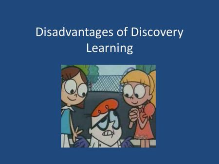 Disadvantages of Discovery Learning. Not easy to implement Learners need to possess a number of cognitive skills and be intrinsically motivated to learn.