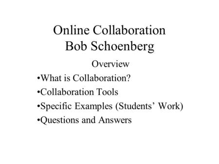Online Collaboration Bob Schoenberg Overview What is Collaboration? Collaboration Tools Specific Examples (Students' Work) Questions and Answers.