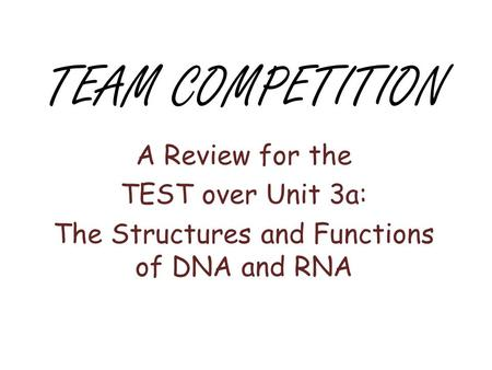 TEAM COMPETITION A Review for the TEST over Unit 3a: The Structures and Functions of DNA and RNA.