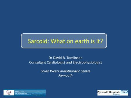 1 Sarcoid: What on earth is it? Dr David R. Tomlinson Consultant Cardiologist and Electrophysiologist South West Cardiothoracic Centre Plymouth.
