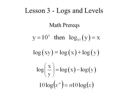 Lesson 3 - Logs and Levels Math Prereqs. Examples Without using your calculator, find the following: (log 10 (2) = 0.30) log 10 (10 -3 ) = log 10 (1 x.