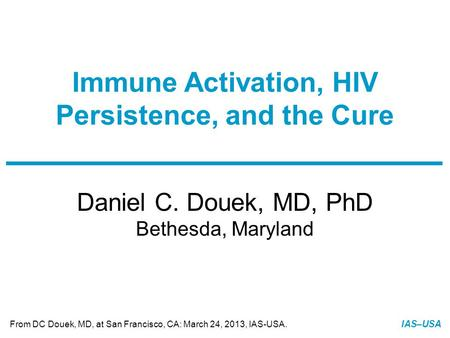Slide 1 of 24 From DC Douek, MD, at San Francisco, CA: March 24, 2013, IAS-USA. IAS–USA Daniel C. Douek, MD, PhD Bethesda, Maryland Immune Activation,