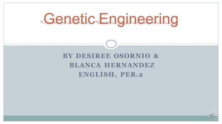 BY DESIREE OSORNIO & BLANCA HERNANDEZ ENGLISH, PER.2 Genetic Engineering.