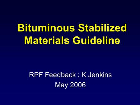 Bituminous Stabilized Materials Guideline RPF Feedback : K Jenkins May 2006.