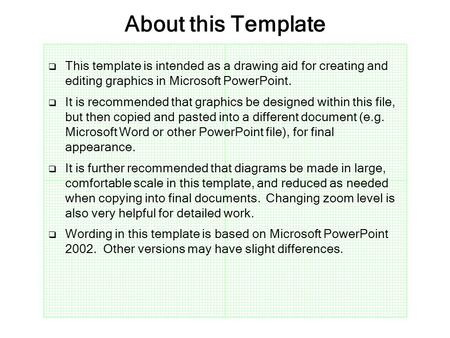 About this Template  This template is intended as a drawing aid for creating and editing graphics in Microsoft PowerPoint.  It is recommended that graphics.