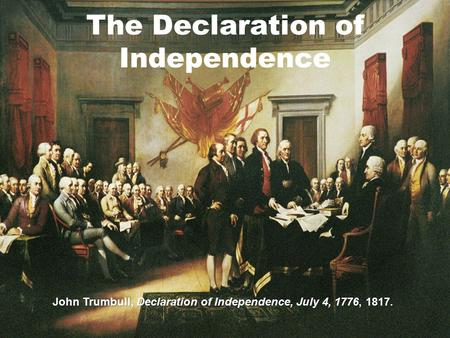 The Declaration of Independence John Trumbull, Declaration of Independence, July 4, 1776, 1817.