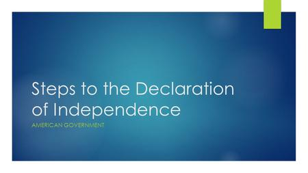 Steps to the Declaration of Independence AMERICAN GOVERNMENT.