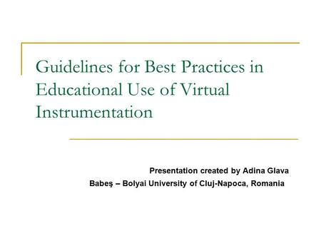 Guidelines for Best Practices in Educational Use of Virtual Instrumentation Presentation created by Adina Glava Babeş – Bolyai University of Cluj-Napoca,