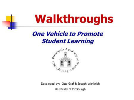 Walkthroughs One Vehicle to Promote Student Learning Developed by: Otto Graf & Joseph Werlinich University of Pittsburgh.