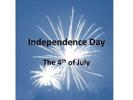 Independence Day The 4 th of July. Congress approved the Declaration of Independence July 4 th 1776.
