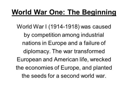 World War One: The Beginning World War I (1914-1918) was caused by competition among industrial nations in Europe and a failure of diplomacy. The war transformed.