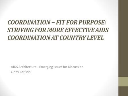 COORDINATION − FIT FOR PURPOSE: STRIVING FOR MORE EFFECTIVE AIDS COORDINATION AT COUNTRY LEVEL AIDS Architecture - Emerging Issues for Discussion Cindy.
