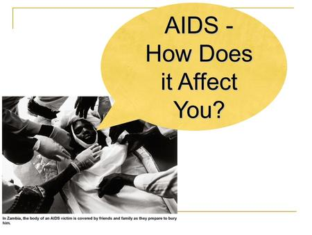 AIDS - How Does it Affect You?. The Problem... HIV/AIDS is the most devastating health crisis of our time. This global emergency is fueled by poverty.