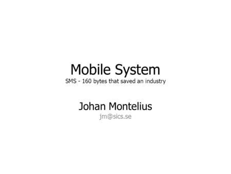 Mobile System SMS - 160 bytes that saved an industry Johan Montelius