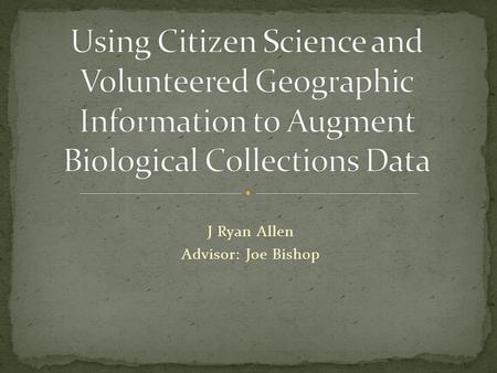 J Ryan Allen Advisor: Joe Bishop. Undergraduate Degree in Environmental, Population and Organism Biology. Work background in Museum Collections. Worked.