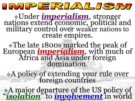  Under imperialism, stronger nations extend economic, political and military control over weaker nations to create empires. imperialism  The late 1800s.
