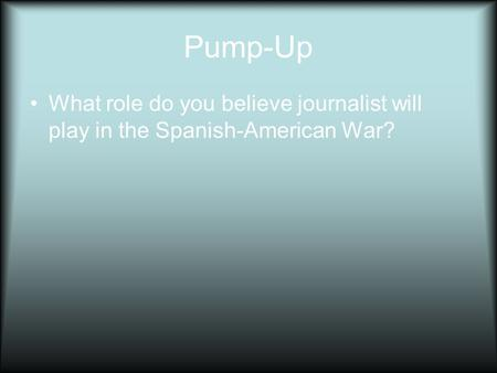 Pump-Up What role do you believe journalist will play in the Spanish-American War?