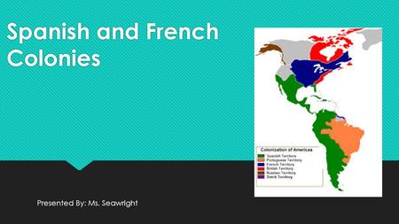 Spanish and French Colonies Presented By: Ms. Seawright.