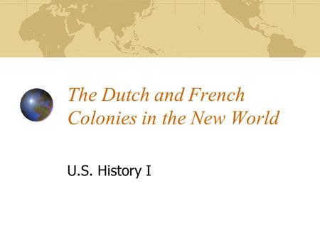 The Dutch and French Colonies in the New World U.S. History I.