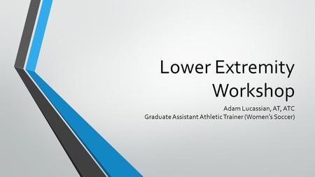 Lower Extremity Workshop Adam Lucassian, AT, ATC Graduate Assistant Athletic Trainer (Women's Soccer)