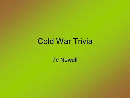 Cold War Trivia 7c Newell. The term Cold War means - Atension between England and the United States Bcombat between the United States and the Soviet Union.