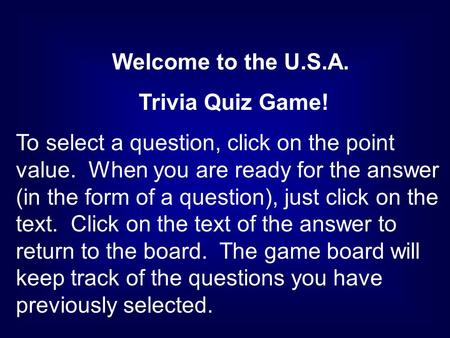Welcome to the U.S.A. Trivia Quiz Game! To select a question, click on the point value. When you are ready for the answer (in the form of a question),