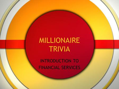 MILLIONAIRE TRIVIA INTRODUCTION TO FINANCIAL SERVICES.